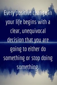 every-positive-change-in-your-life-begins-with-a-clear-unequivocal-decision-that-you-are-going-to-either-do-something-or-stop-doing-something.
